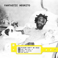 Please Don't Be Dead - Fantastic Negrito